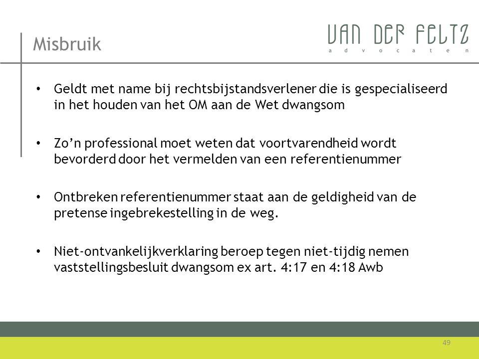 Misbruik Geldt met name bij rechtsbijstandsverlener die is gespecialiseerd in het houden van het OM aan de Wet dwangsom.