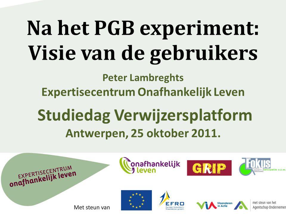 Na het PGB experiment: Visie van de gebruikers Peter Lambreghts Expertisecentrum Onafhankelijk Leven Studiedag Verwijzersplatform Antwerpen, 25 oktober 2011.