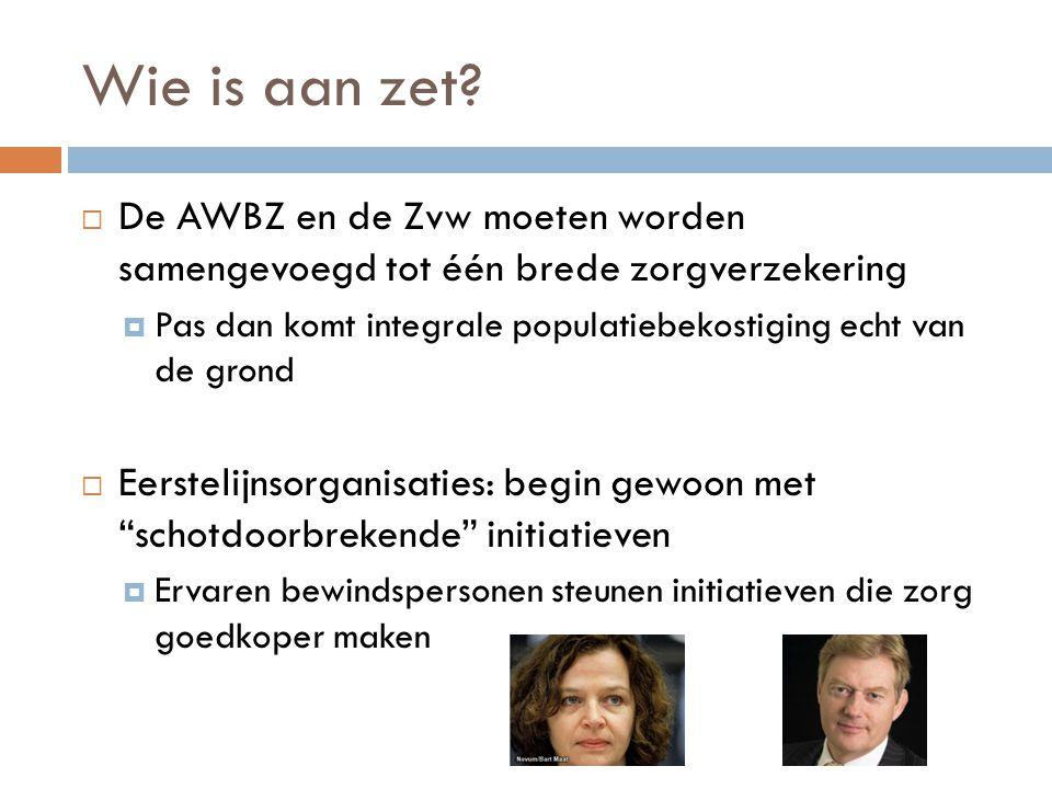 Wie is aan zet De AWBZ en de Zvw moeten worden samengevoegd tot één brede zorgverzekering.