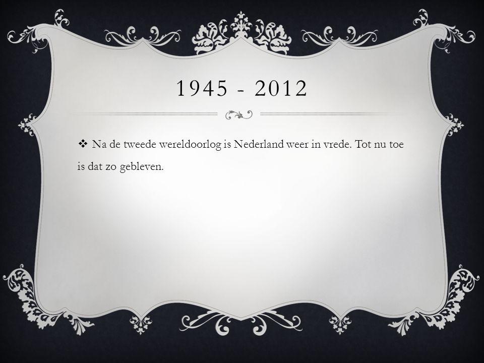 1945 - 2012 Na de tweede wereldoorlog is Nederland weer in vrede. Tot nu toe is dat zo gebleven.