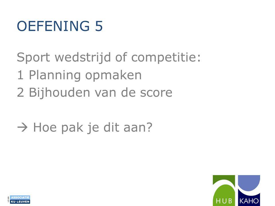 OEFENING 5 Sport wedstrijd of competitie: 1 Planning opmaken 2 Bijhouden van de score  Hoe pak je dit aan.