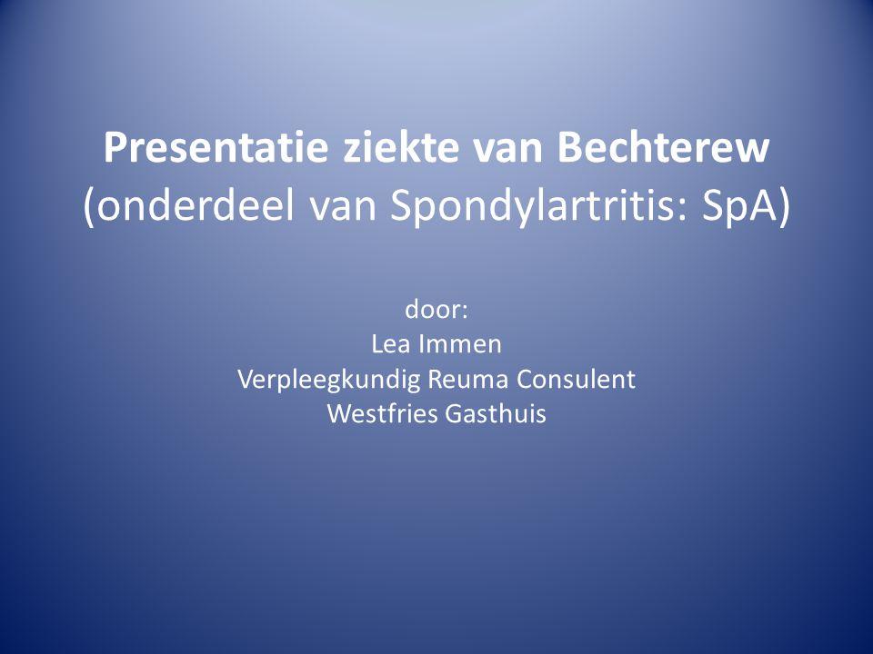Presentatie ziekte van Bechterew (onderdeel van Spondylartritis: SpA) door: Lea Immen Verpleegkundig Reuma Consulent Westfries Gasthuis