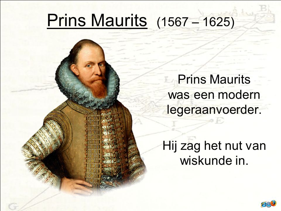 Prins Maurits (1567 – 1625) Prins Maurits was een modern legeraanvoerder.