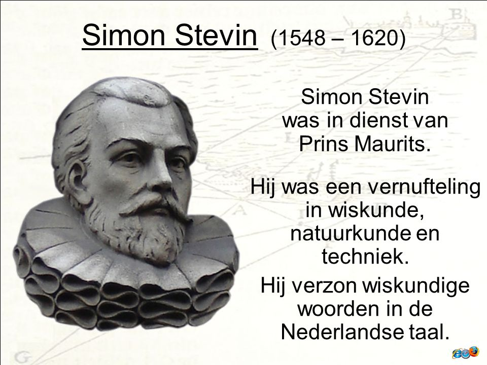 Simon Stevin (1548 – 1620) Simon Stevin was in dienst van Prins Maurits. Hij was een vernufteling in wiskunde, natuurkunde en techniek.