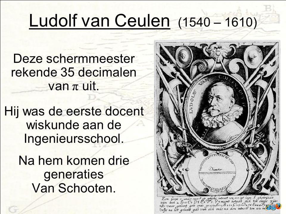 Ludolf van Ceulen (1540 – 1610) Deze schermmeester rekende 35 decimalen van π uit. Hij was de eerste docent wiskunde aan de Ingenieursschool.