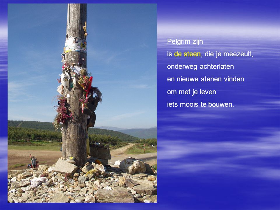 Pelgrim zijn is de steen, die je meezeult, onderweg achterlaten. en nieuwe stenen vinden. om met je leven.
