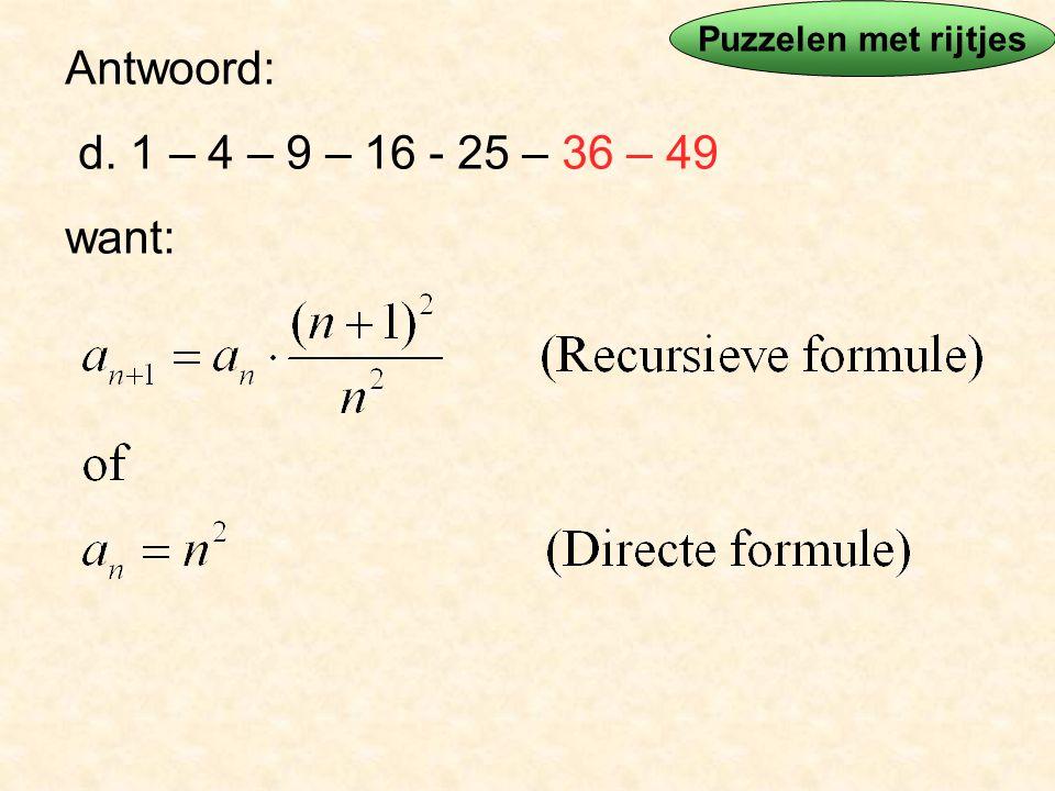 Puzzelen met rijtjes Antwoord: d. 1 – 4 – 9 – 16 - 25 – 36 – 49 want:
