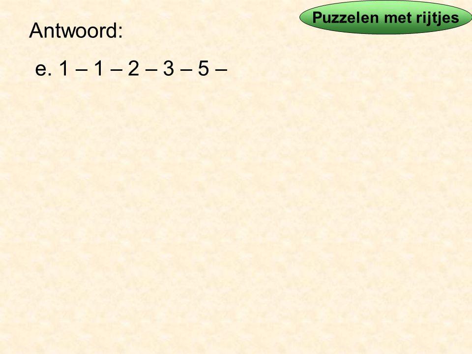 Puzzelen met rijtjes Antwoord: e. 1 – 1 – 2 – 3 – 5 –