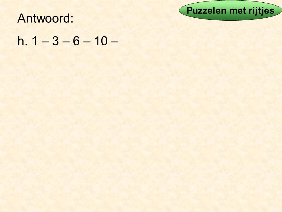 Puzzelen met rijtjes Antwoord: h. 1 – 3 – 6 – 10 –
