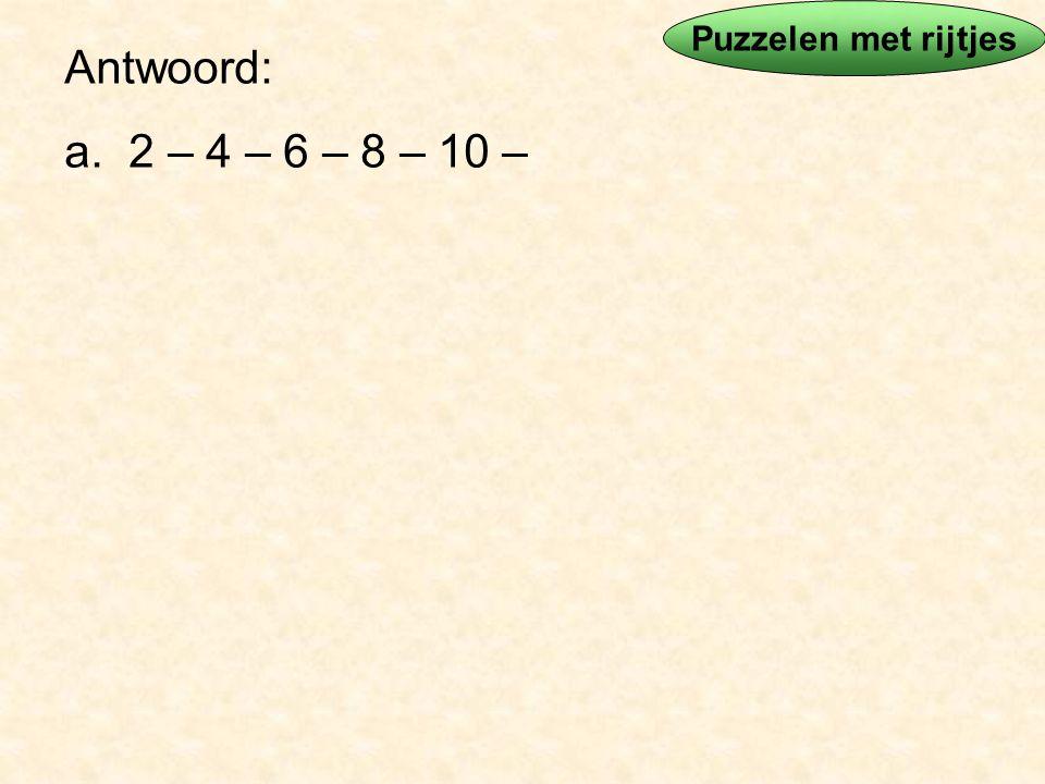 Puzzelen met rijtjes Antwoord: a. 2 – 4 – 6 – 8 – 10 –