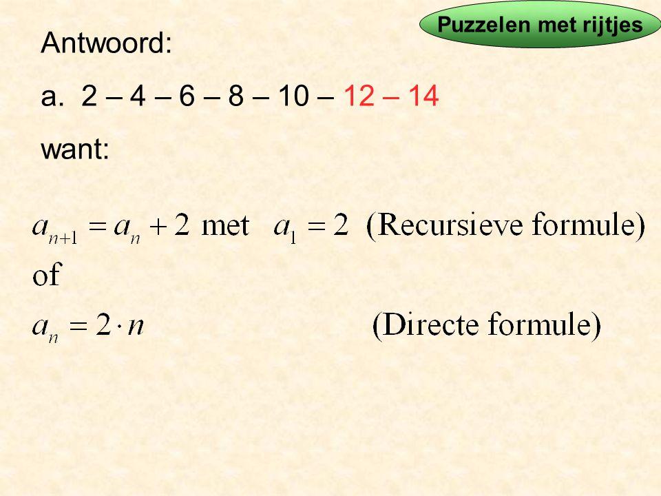 Puzzelen met rijtjes Antwoord: a. 2 – 4 – 6 – 8 – 10 – 12 – 14 want: