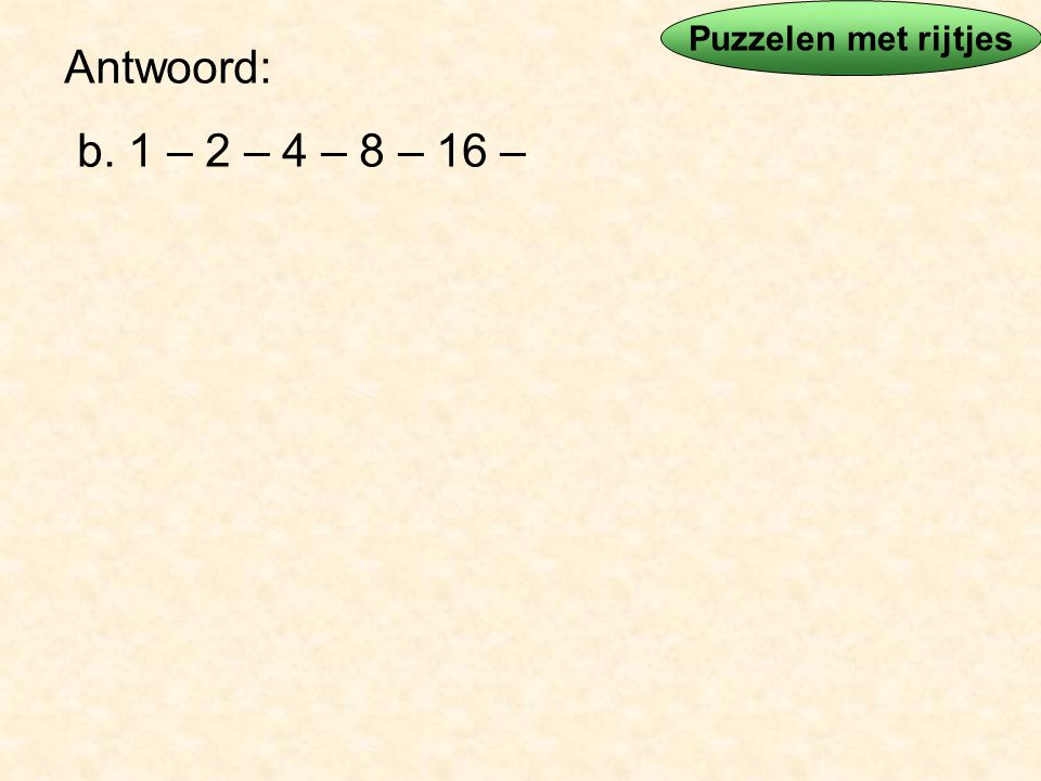 Puzzelen met rijtjes Antwoord: b. 1 – 2 – 4 – 8 – 16 –
