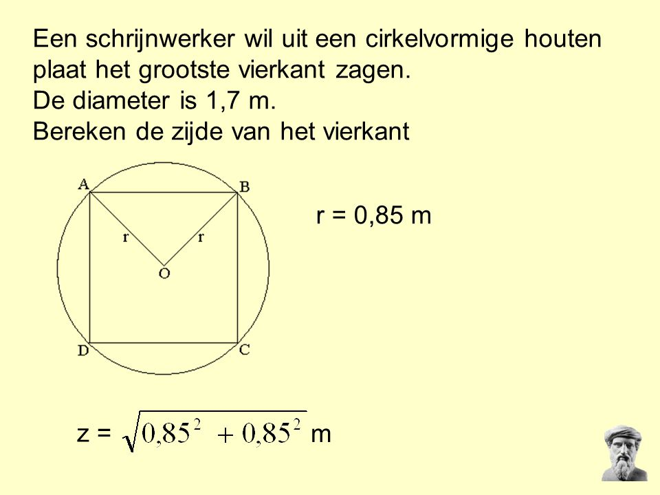 Een schrijnwerker wil uit een cirkelvormige houten plaat het grootste vierkant zagen. De diameter is 1,7 m. Bereken de zijde van het vierkant