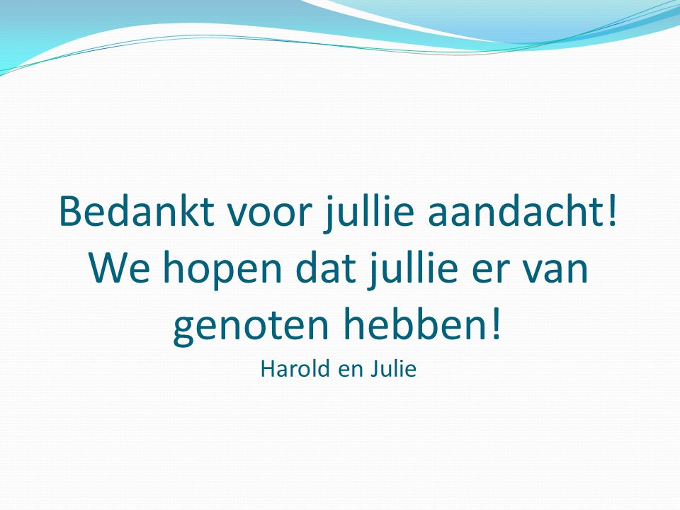 Bedankt voor jullie aandacht! We hopen dat jullie er van genoten hebben! Harold en Julie