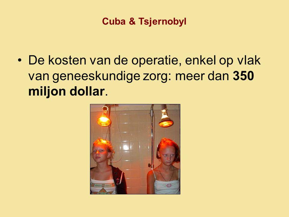 Cuba & Tsjernobyl De kosten van de operatie, enkel op vlak van geneeskundige zorg: meer dan 350 miljon dollar.