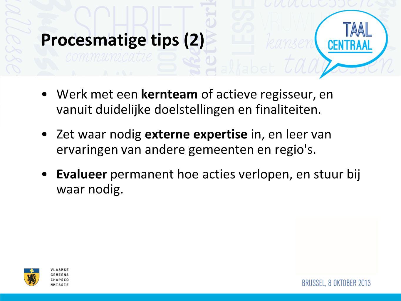Procesmatige tips (2) Werk met een kernteam of actieve regisseur, en vanuit duidelijke doelstellingen en finaliteiten.