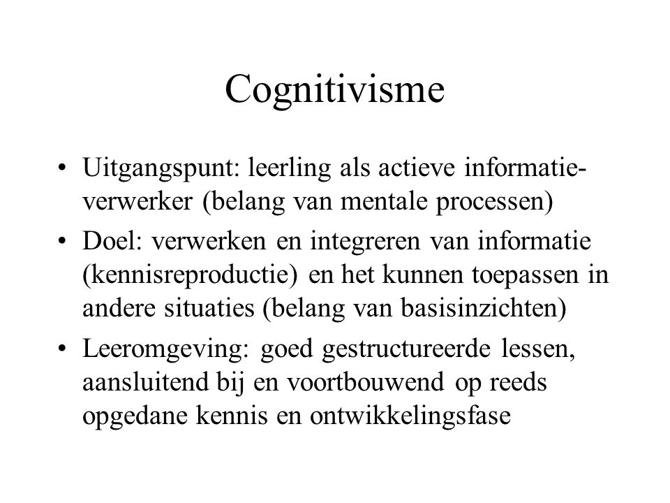 Cognitivisme Uitgangspunt: leerling als actieve informatie-verwerker (belang van mentale processen)