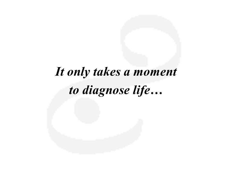 It only takes a moment to diagnose life…