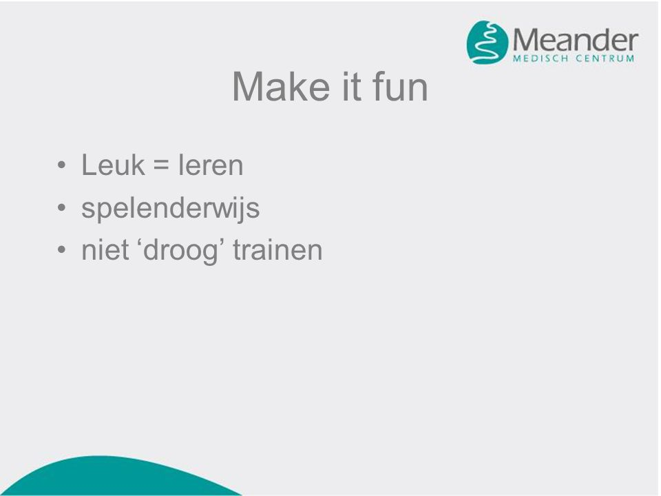 Make it fun Leuk = leren spelenderwijs niet 'droog' trainen