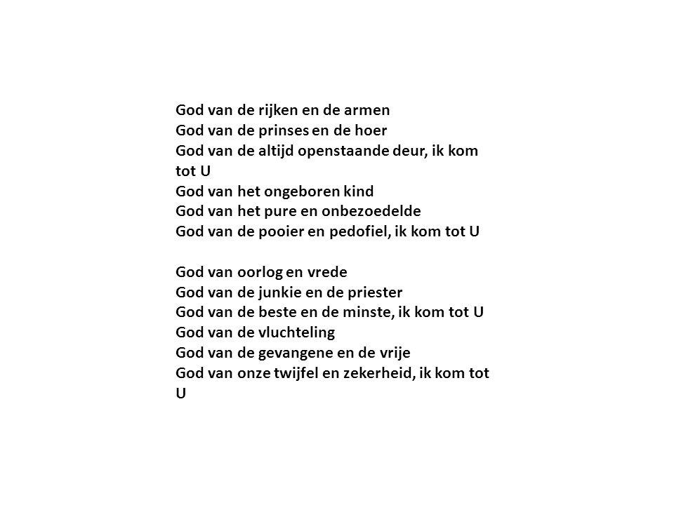 God van de rijken en de armen God van de prinses en de hoer God van de altijd openstaande deur, ik kom tot U God van het ongeboren kind God van het pure en onbezoedelde God van de pooier en pedofiel, ik kom tot U God van oorlog en vrede God van de junkie en de priester God van de beste en de minste, ik kom tot U God van de vluchteling God van de gevangene en de vrije God van onze twijfel en zekerheid, ik kom tot U