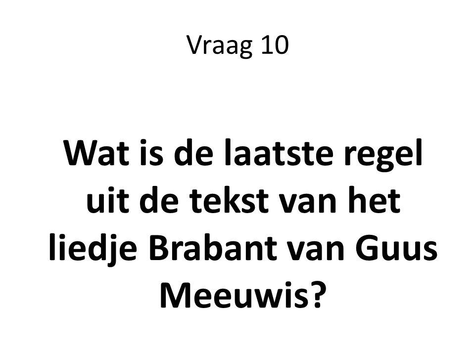 Vraag 10 Wat is de laatste regel uit de tekst van het liedje Brabant van Guus Meeuwis