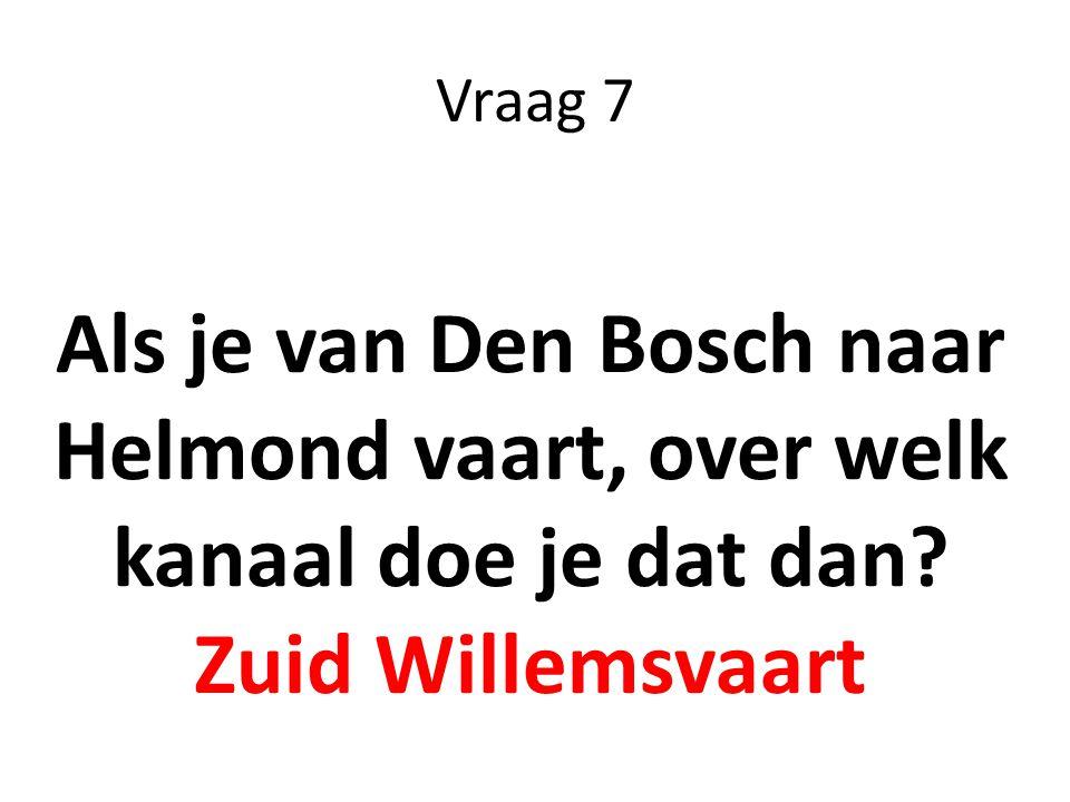 Vraag 7 Als je van Den Bosch naar Helmond vaart, over welk kanaal doe je dat dan Zuid Willemsvaart