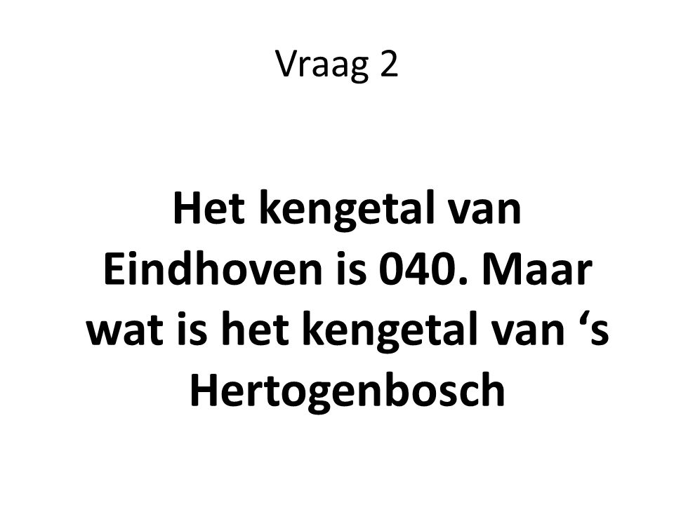 Vraag 2 Het kengetal van Eindhoven is 040. Maar wat is het kengetal van 's Hertogenbosch