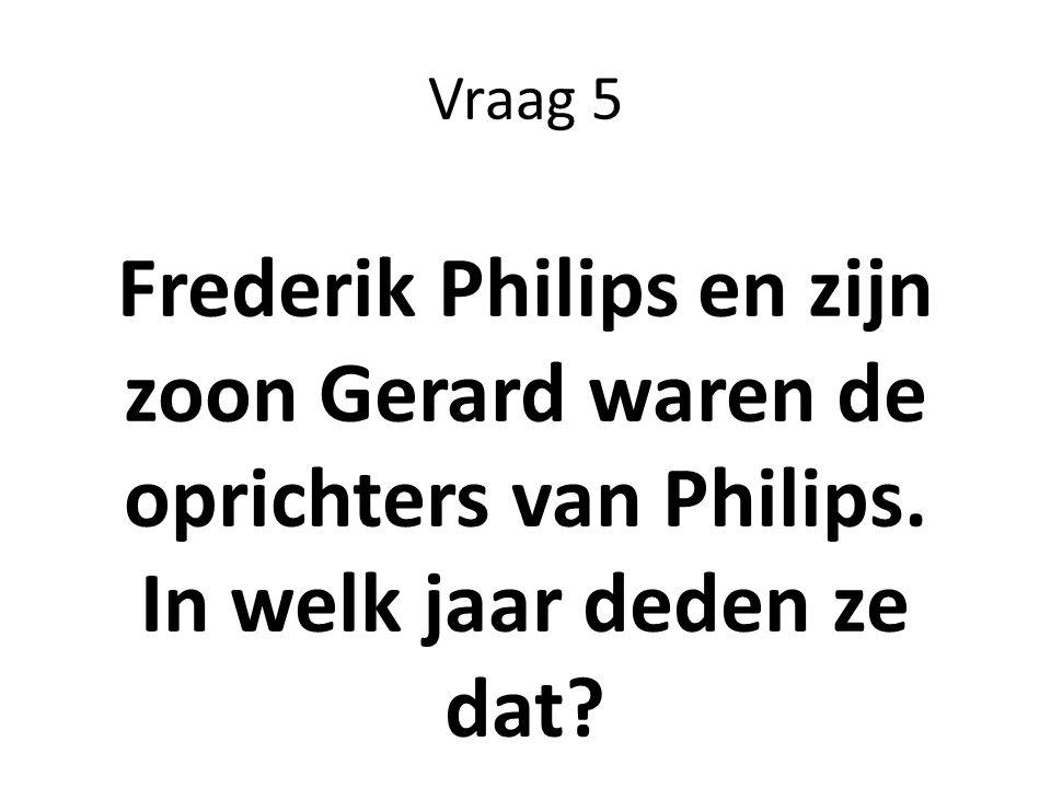 Vraag 5 Frederik Philips en zijn zoon Gerard waren de oprichters van Philips.