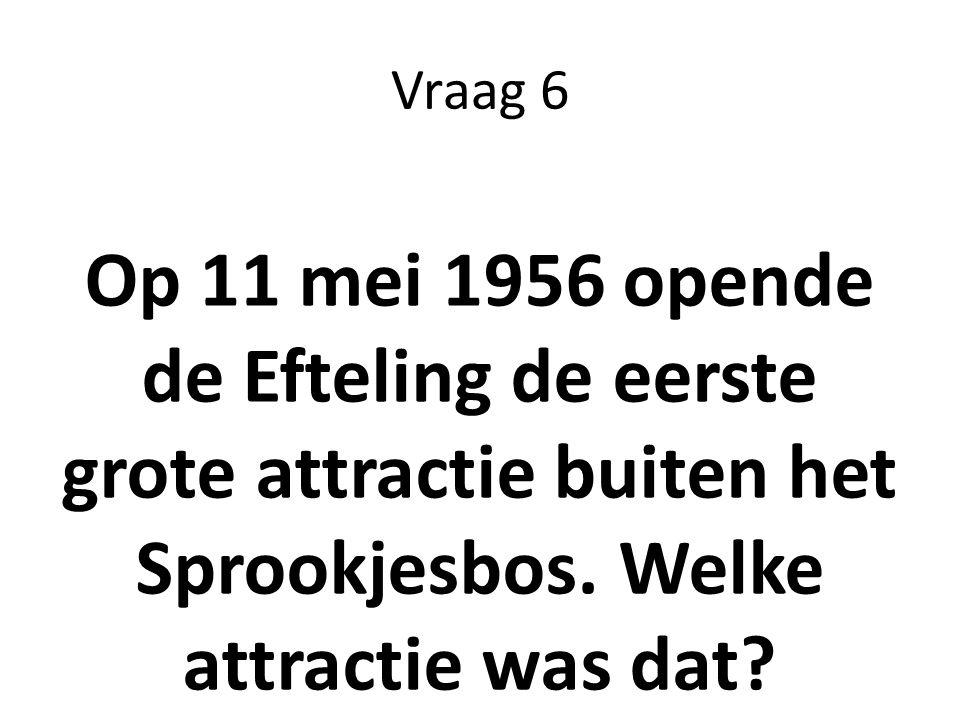 Vraag 6 Op 11 mei 1956 opende de Efteling de eerste grote attractie buiten het Sprookjesbos.