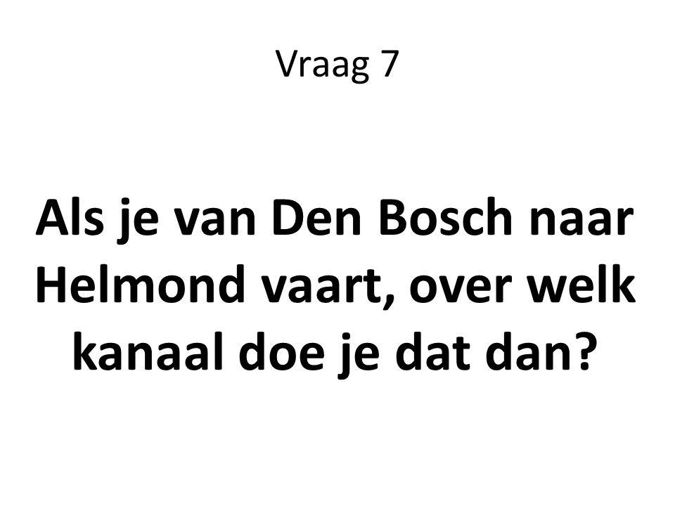 Vraag 7 Als je van Den Bosch naar Helmond vaart, over welk kanaal doe je dat dan