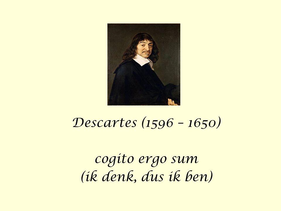 Descartes (1596 – 1650) cogito ergo sum (ik denk, dus ik ben)