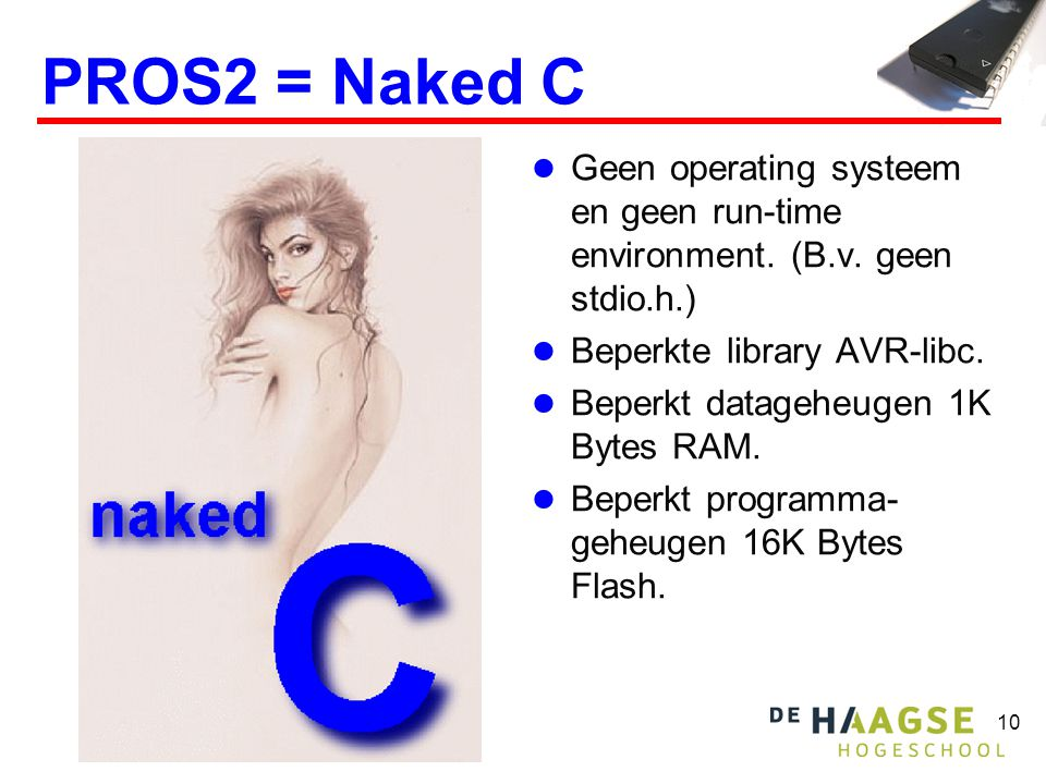 PROS2 = Naked C Geen operating systeem en geen run-time environment. (B.v. geen stdio.h.) Beperkte library AVR-libc.