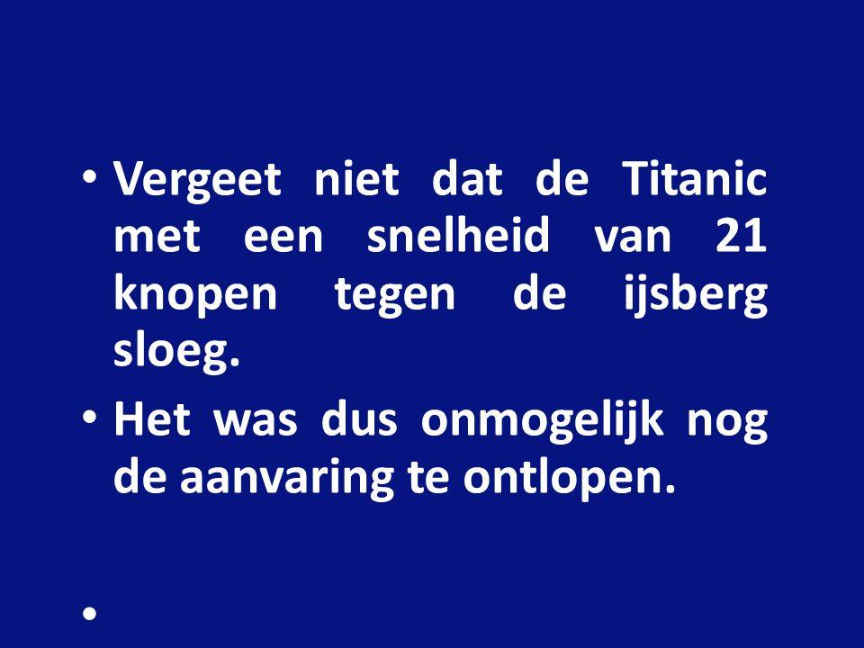 Vergeet niet dat de Titanic met een snelheid van 21 knopen tegen de ijsberg sloeg.