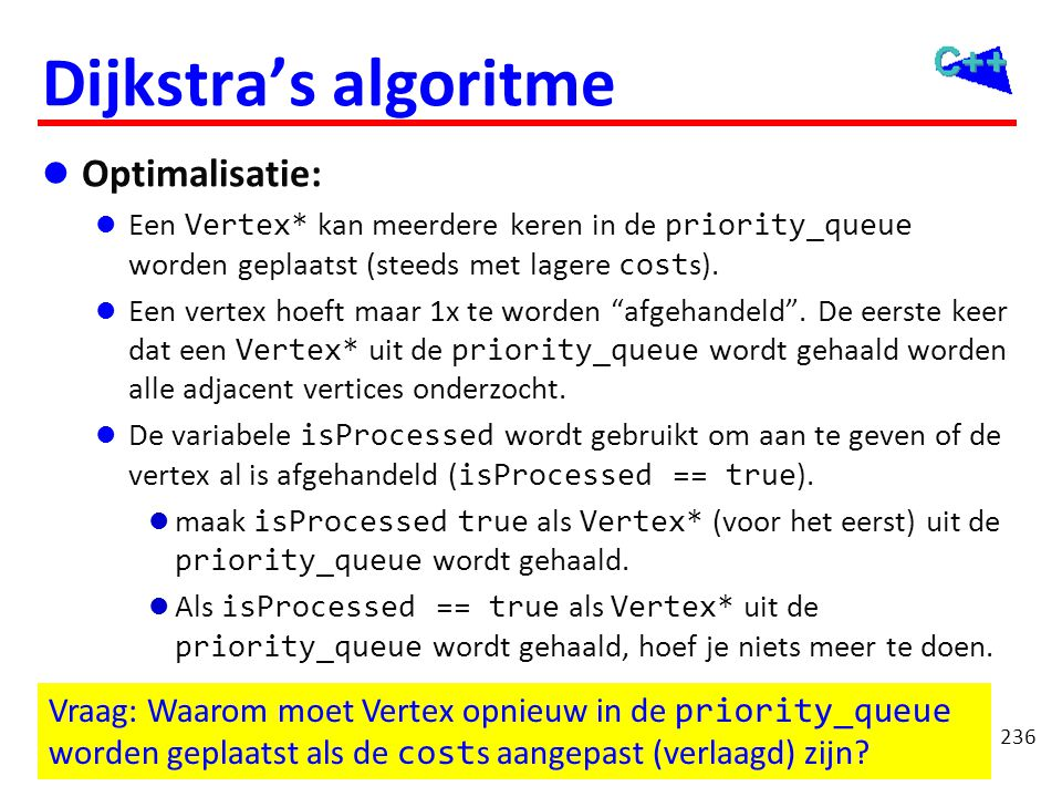 Optimalisatie while (!pq.empty()) { Vertex* v = pq.top(); pq.pop();