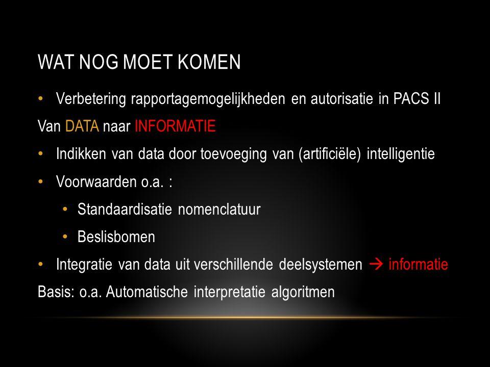 Wat nog moet komen Verbetering rapportagemogelijkheden en autorisatie in PACS II. Van DATA naar INFORMATIE.