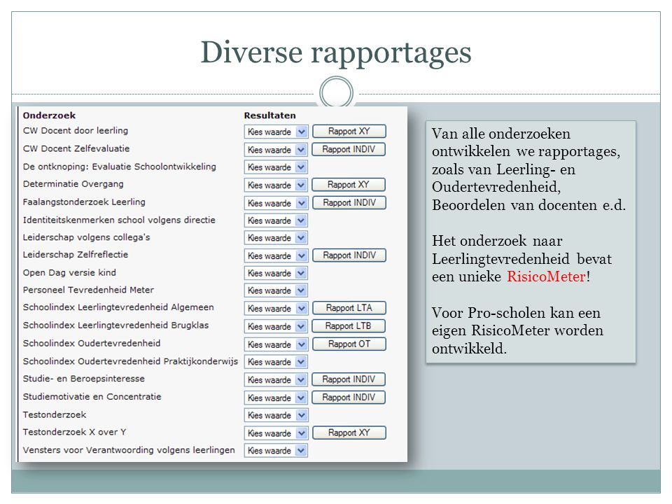Diverse rapportages Van alle onderzoeken ontwikkelen we rapportages, zoals van Leerling- en Oudertevredenheid, Beoordelen van docenten e.d.
