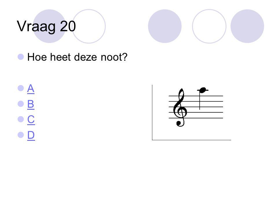 Vraag 20 Hoe heet deze noot A B C D