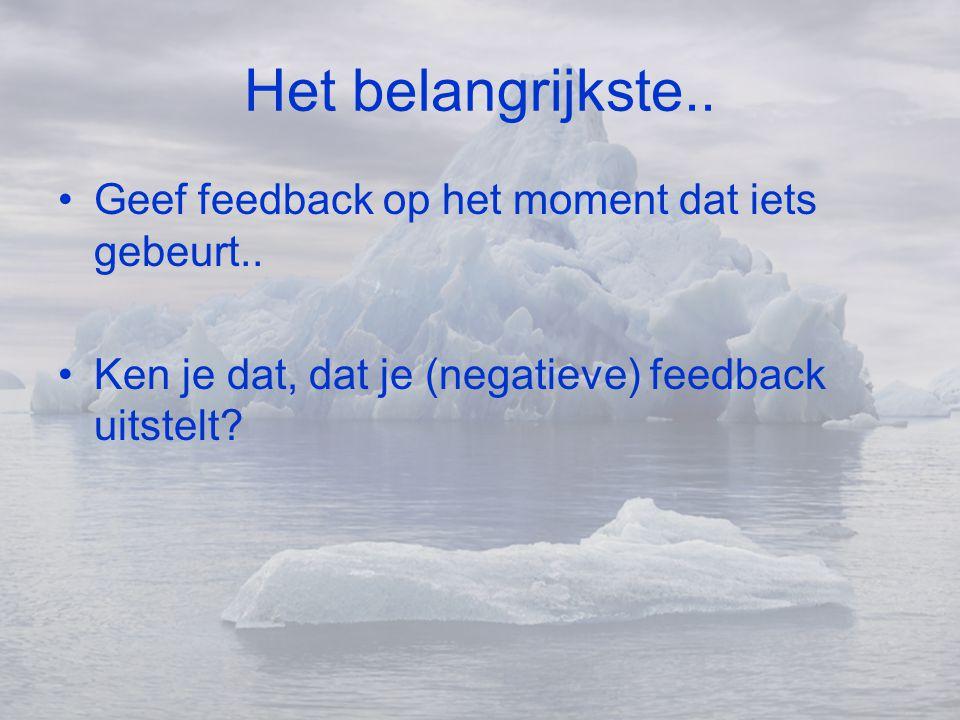 Het belangrijkste.. Geef feedback op het moment dat iets gebeurt..