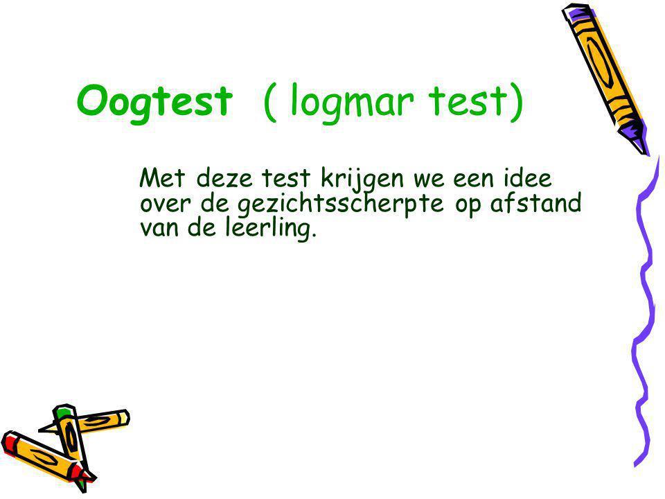 Oogtest ( logmar test) Met deze test krijgen we een idee over de gezichtsscherpte op afstand van de leerling.