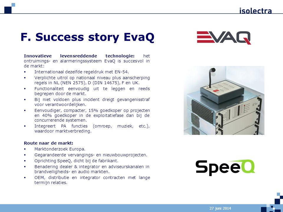 F. Success story EvaQ Innovatieve levensreddende technologie: het ontruimings- en alarmeringssysteem EvaQ is succesvol in de markt: