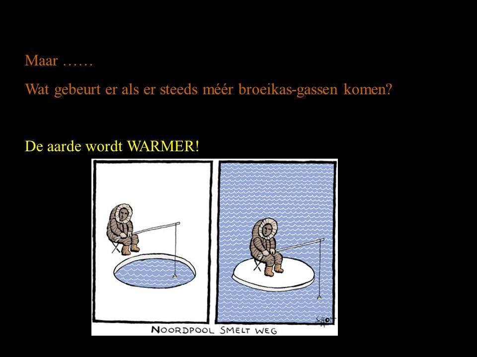 Maar …… Wat gebeurt er als er steeds méér broeikas-gassen komen De aarde wordt WARMER!