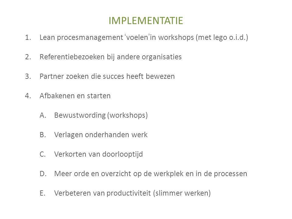 IMPLEMENTATIE Lean procesmanagement 'voelen'in workshops (met lego o.i.d.) Referentiebezoeken bij andere organisaties.