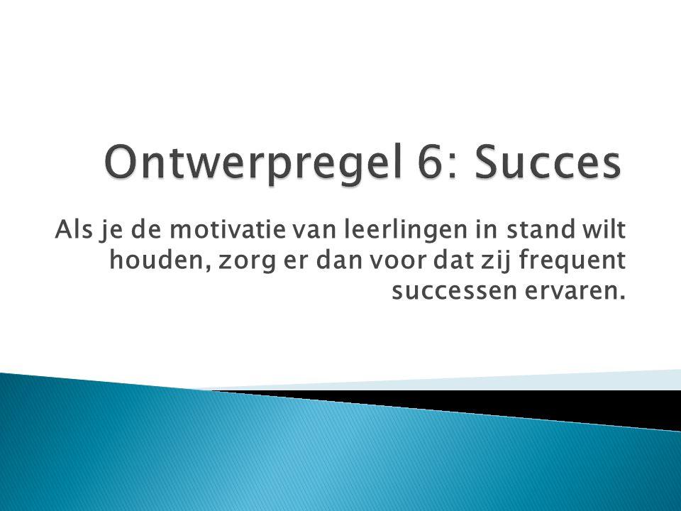 Ontwerpregel 6: Succes Als je de motivatie van leerlingen in stand wilt houden, zorg er dan voor dat zij frequent successen ervaren.