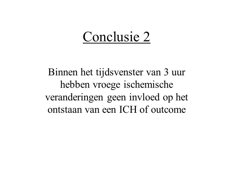 Conclusie 2 Binnen het tijdsvenster van 3 uur hebben vroege ischemische veranderingen geen invloed op het ontstaan van een ICH of outcome.