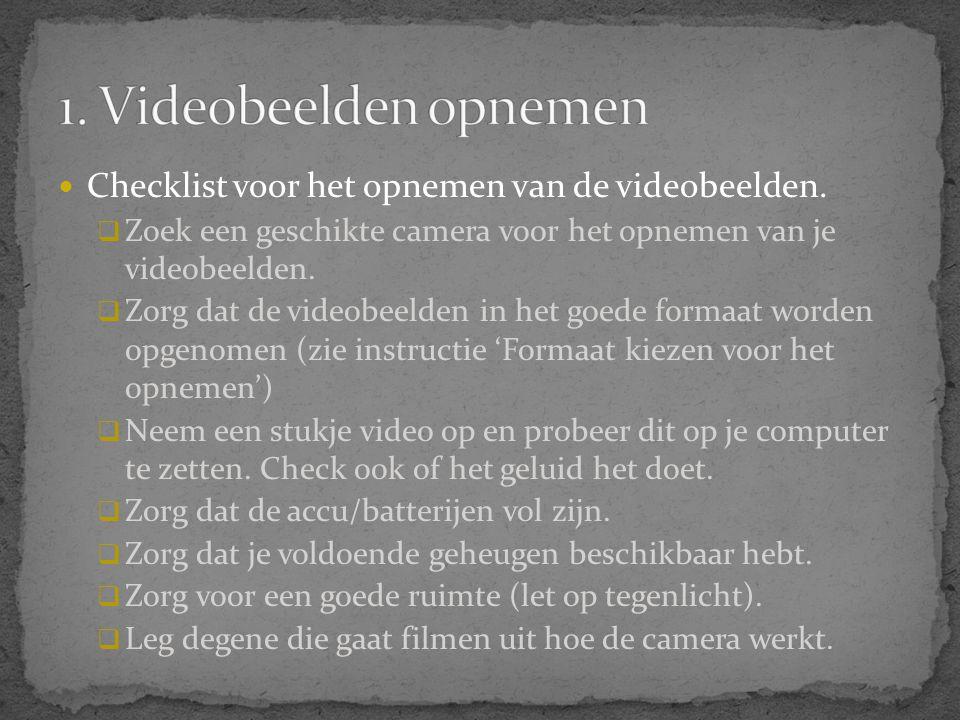 1. Videobeelden opnemen Checklist voor het opnemen van de videobeelden. Zoek een geschikte camera voor het opnemen van je videobeelden.