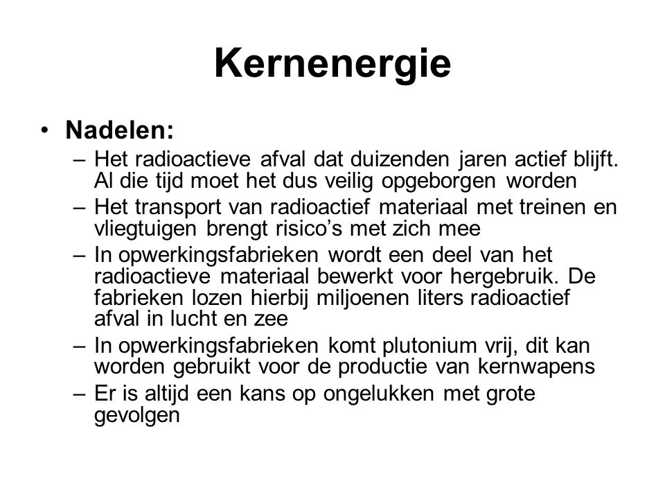 Kernenergie Nadelen: Het radioactieve afval dat duizenden jaren actief blijft. Al die tijd moet het dus veilig opgeborgen worden.