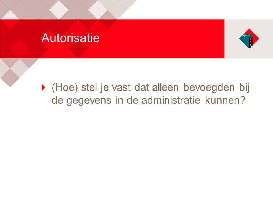 Autorisatie (Hoe) stel je vast dat alleen bevoegden bij de gegevens in de administratie kunnen