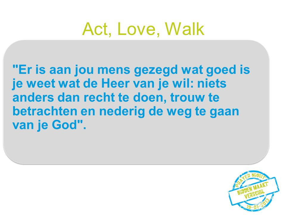 Act, Love, Walk Er is aan jou mens gezegd wat goed is
