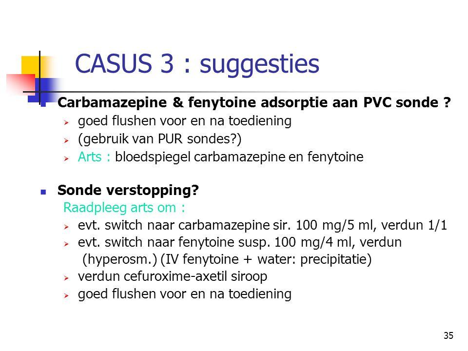 CASUS 3 : suggesties Carbamazepine & fenytoine adsorptie aan PVC sonde goed flushen voor en na toediening.