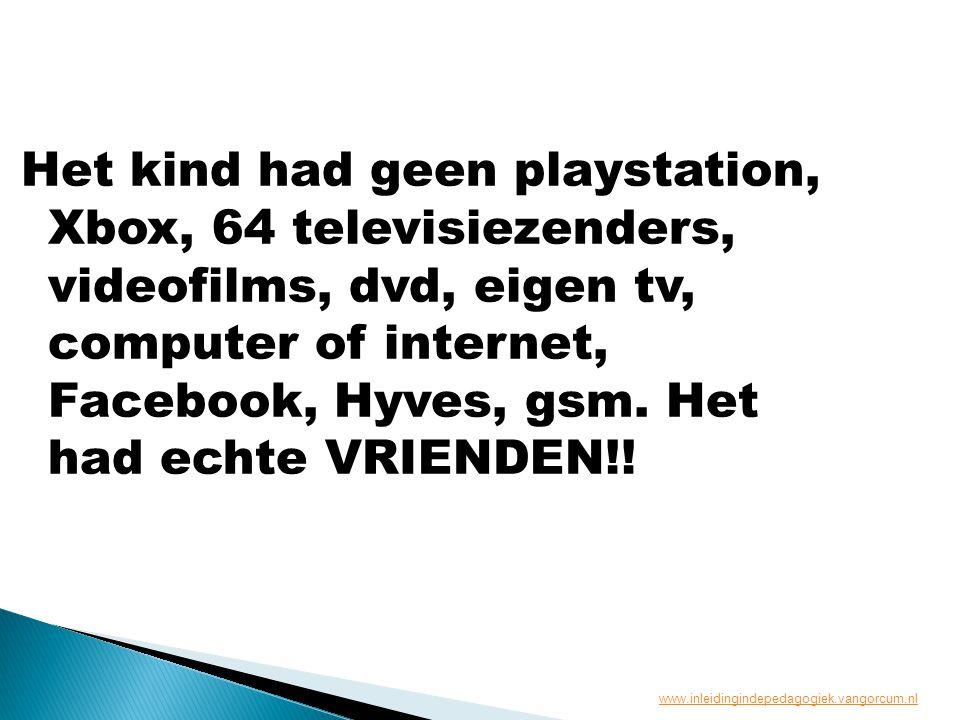 Het kind had geen playstation, Xbox, 64 televisiezenders, videofilms, dvd, eigen tv, computer of internet, Facebook, Hyves, gsm. Het had echte VRIENDEN!!